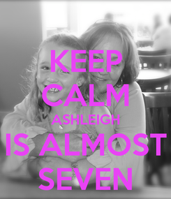 Poster: KEEP CALM ASHLEIGH IS ALMOST SEVEN