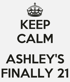 Poster: KEEP CALM  ASHLEY'S FINALLY 21