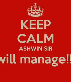 Poster: KEEP CALM ASHWIN SIR will manage!!!