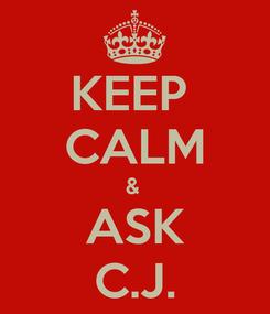 Poster: KEEP  CALM &  ASK C.J.