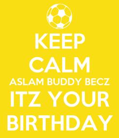 Poster: KEEP CALM ASLAM BUDDY BECZ ITZ YOUR BIRTHDAY