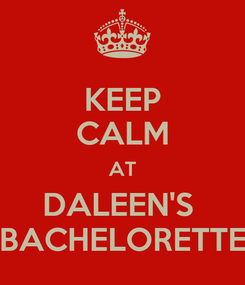 Poster: KEEP CALM AT DALEEN'S  BACHELORETTE