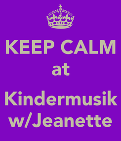 Poster: KEEP CALM at  Kindermusik w/Jeanette