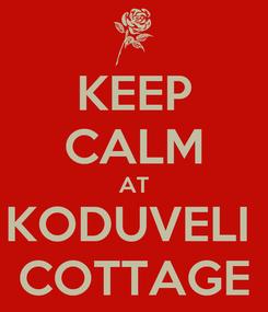 Poster: KEEP CALM AT KODUVELI  COTTAGE