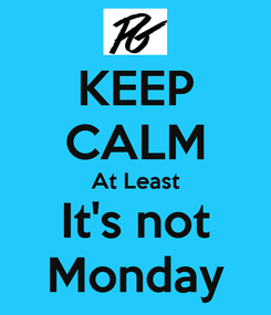Poster: KEEP CALM At Least It's not Monday