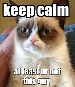 Poster: keep calm  at least ur not this guy