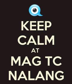 Poster: KEEP CALM AT  MAG TC NALANG