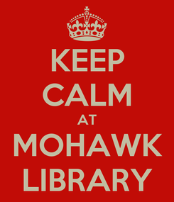 Poster: KEEP CALM AT MOHAWK LIBRARY