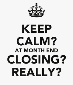 Poster: KEEP CALM? AT MONTH END CLOSING? REALLY?