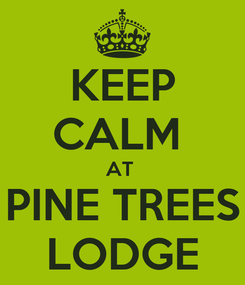 Poster: KEEP CALM  AT  PINE TREES LODGE