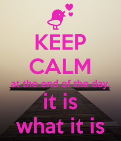 Poster: KEEP CALM at the end of the day, it is what it is