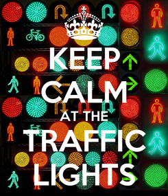 Poster: KEEP CALM AT THE TRAFFIC LIGHTS