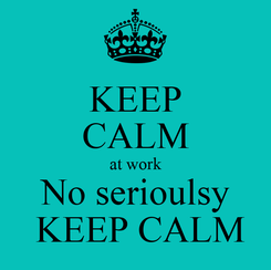Poster: KEEP CALM at work No serioulsy  KEEP CALM
