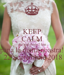 Poster: KEEP CALM  Au mai rămas 2 luni pana la nunta noastra!  22 Septembrie 2018