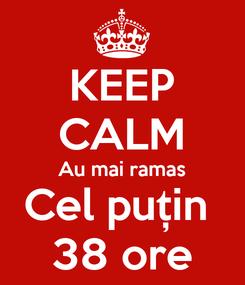 Poster: KEEP CALM Au mai ramas Cel puțin  38 ore
