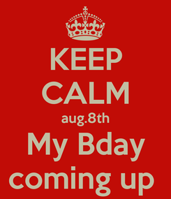 Poster: KEEP CALM aug.8th My Bday coming up
