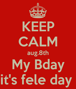 Poster: KEEP CALM aug.8th My Bday it's fele day