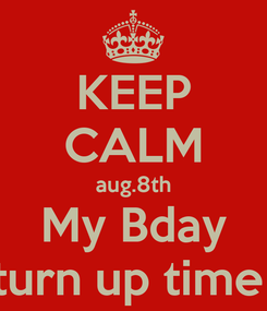 Poster: KEEP CALM aug.8th My Bday turn up time