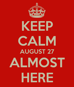 Poster: KEEP CALM AUGUST 27 ALMOST HERE