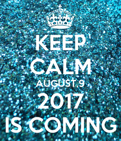 Poster: KEEP CALM AUGUST,9 2017 IS COMING