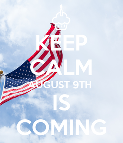 Poster: KEEP CALM AUGUST 9TH  IS COMING