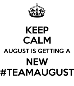 Poster: KEEP CALM AUGUST IS GETTING A NEW #TEAMAUGUST