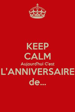 Poster: KEEP CALM Aujourd'hui C'est L'ANNIVERSAIRE de...