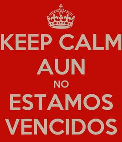 Poster: KEEP CALM AUN NO ESTAMOS VENCIDOS
