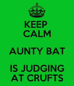 Poster: KEEP  CALM AUNTY BAT IS JUDGING AT CRUFTS