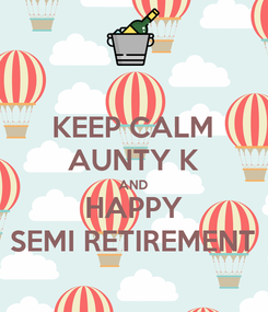 Poster: KEEP CALM AUNTY K AND HAPPY SEMI RETIREMENT