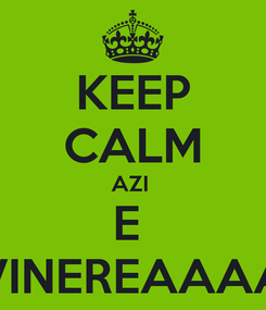 Poster: KEEP CALM AZI  E  VINEREAAAA