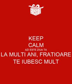 Poster: KEEP CALM AZI ESTE ZIUA TA LA MULTI ANI, FRATIOARE TE IUBESC MULT