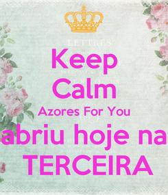 Poster: Keep Calm Azores For You abriu hoje na  TERCEIRA