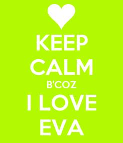 Poster: KEEP CALM B'COZ I LOVE EVA