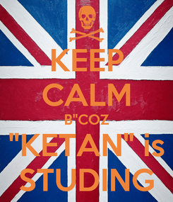 "Poster: KEEP CALM B""COZ ""KETAN"" is STUDING"