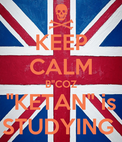 "Poster: KEEP CALM B""COZ ""KETAN"" is STUDYING"