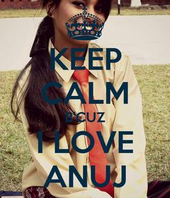 Poster: KEEP CALM B'CUZ I LOVE ANUJ