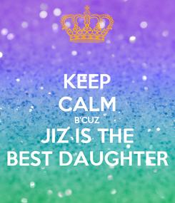 Poster: KEEP CALM B'CUZ JIZ IS THE BEST DAUGHTER