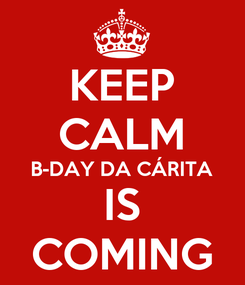 Poster: KEEP CALM B-DAY DA CÁRITA IS COMING