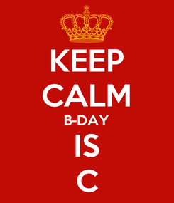 Poster: KEEP CALM B-DAY IS C