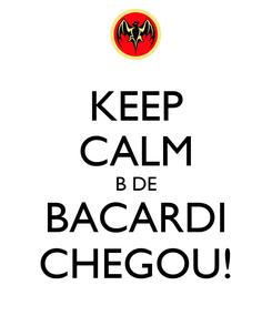Poster: KEEP CALM B DE BACARDI CHEGOU!