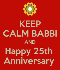Poster: KEEP CALM BABBI AND Happy 25th  Anniversary