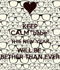 """Poster: KEEP CALM """"babe"""" THIS NEW YEAR WILL BE  BETHER THAN EVER"""