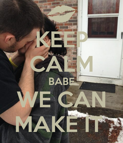 Poster: KEEP CALM BABE WE CAN MAKE IT