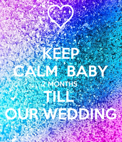 Poster: KEEP CALM  BABY 2 MONTHS  TILL  OUR WEDDING