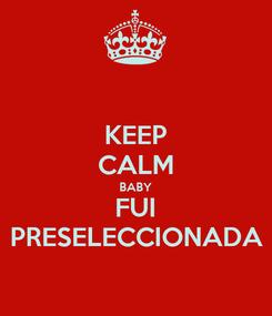 Poster: KEEP CALM BABY FUI PRESELECCIONADA