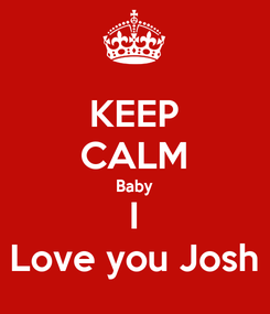 Poster: KEEP CALM Baby I Love you Josh