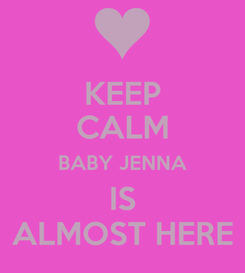 Poster: KEEP CALM BABY JENNA IS ALMOST HERE