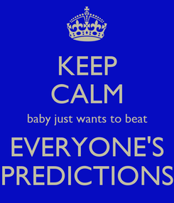 Poster: KEEP CALM baby just wants to beat EVERYONE'S PREDICTIONS