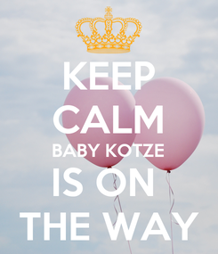 Poster: KEEP CALM BABY KOTZE IS ON  THE WAY